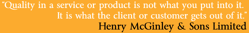 """Quality in a service or product is not what you put into it.  It is what the client or customer gets out of it."" Henry McGinley & Sons Limited"